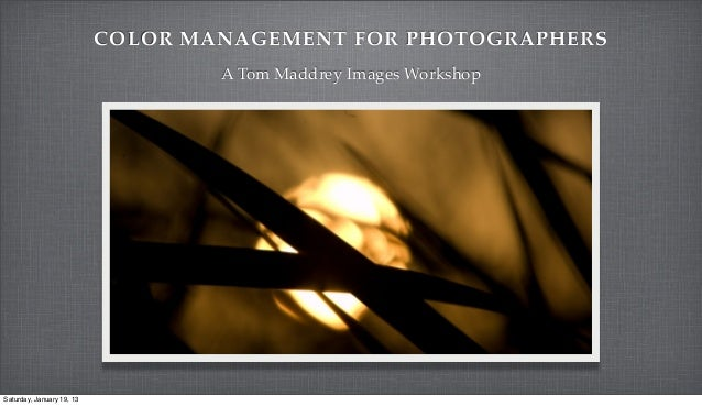 COLOR MANAGEMENT FOR PHOTOGRAPHERS                                   A Tom Maddrey Images WorkshopSaturday, January 19, 13