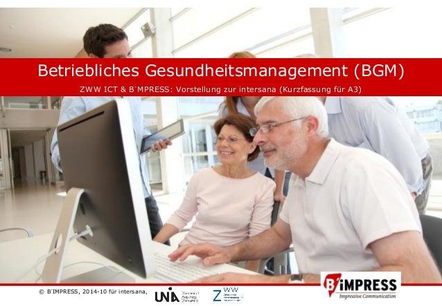 © B´IMPRESS, 2014-10 für intersana, vertraulich/confidential 1 Betriebliches Gesundheitsmanagement (BGM) ZWW ICT & B´MPRES...