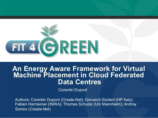 An Energy Aware Framework for Virtual  Machine Placement in Cloud Federated  Data Centres  Corentin Dupont  Authors: Coren...