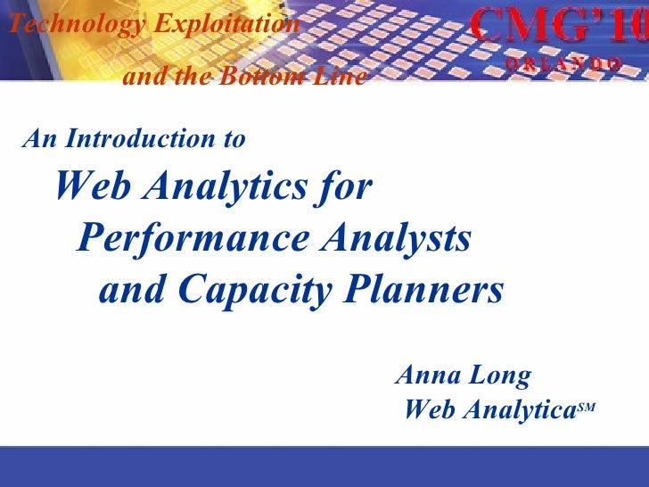 Technology Exploitation  and the Bottom Line An Introduction to   Web Analytics for   Performance Analysts  and Capacity P...