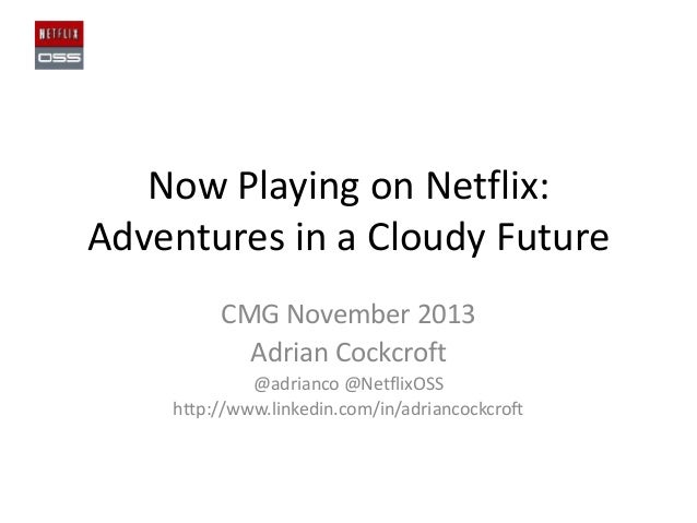 Now Playing on Netflix: Adventures in a Cloudy Future CMG November 2013 Adrian Cockcroft @adrianco @NetflixOSS http://www....