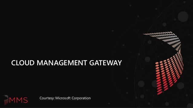 CLOUD MANAGEMENT GATEWAY Courtesy: Microsoft Corporation