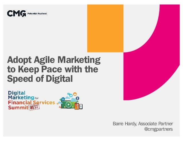 Adopt Agile Marketing to Keep Pace with the Speed of Digital Barre Hardy, Associate Partner @cmgpartners