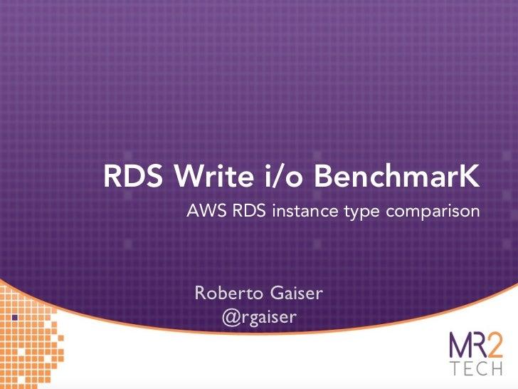 RDS Write i/o BenchmarK     AWS RDS instance type comparison     Roberto Gaiser       @rgaiser