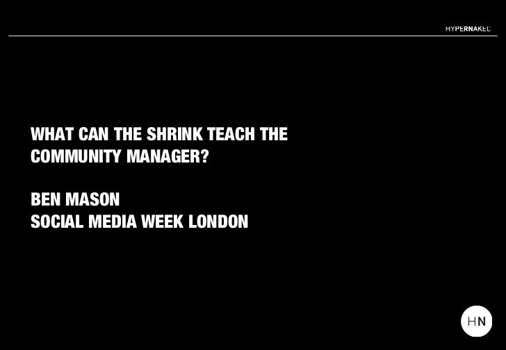 WHAT CAN THE SHRINK TEACH THECOMMUNITY MANAGER?BEN MASONSOCIAL MEDIA WEEK LONDON