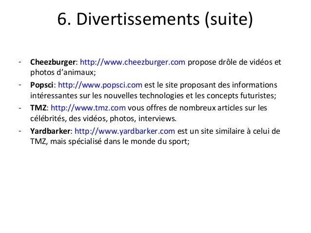 6. Divertissements (suite) - Cheezburger: http://www.cheezburger.com propose drôle de vidéos et photos d'animaux; - Popsci...