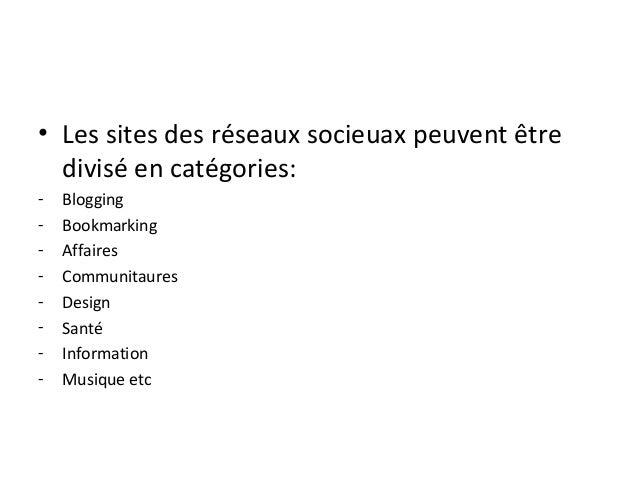 • Les sites des réseaux socieuax peuvent être divisé en catégories: - Blogging - Bookmarking - Affaires - Communitaures - ...