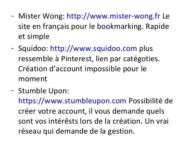 - Mister Wong: http://www.mister-wong.fr Le site en français pour le bookmarking. Rapide et simple - Squidoo: http://www.s...
