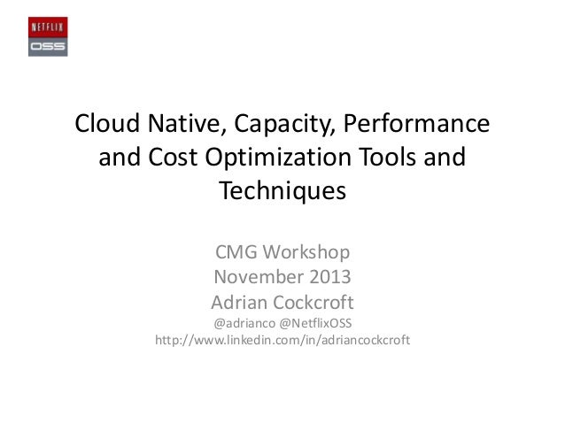 Cloud Native, Capacity, Performance and Cost Optimization Tools and Techniques CMG Workshop November 2013 Adrian Cockcroft...