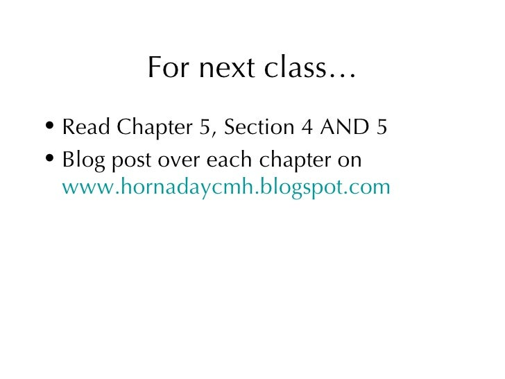 For next class… <ul><li>Read Chapter 5, Section 4 AND 5 </li></ul><ul><li>Blog post over each chapter on  www.hornadaycmh....
