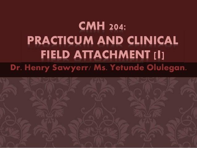 Dr. Henry Sawyerr/ Ms. Yetunde Olulegan. CMH 204: PRACTICUM AND CLINICAL FIELD ATTACHMENT [I]