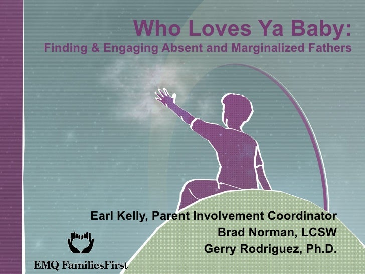 Who Loves Ya Baby: Finding & Engaging Absent and Marginalized Fathers Earl Kelly, Parent Involvement Coordinator Brad Norm...