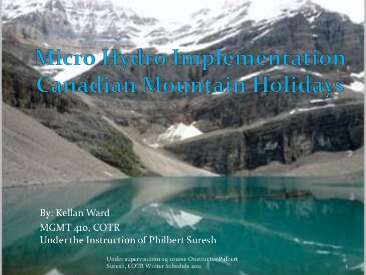 Micro Hydro Implementation Canadian Mountain Holidays <br />By: Kellan Ward<br />MGMT 410, COTRUnder the Instruction of Ph...