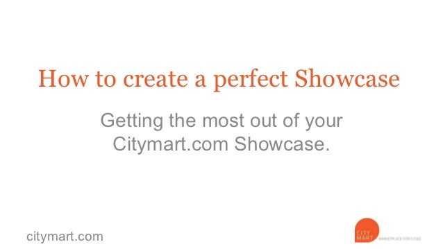 How to create a perfect Showcase           Getting the most out of your            Citymart.com Showcase.citymart.com