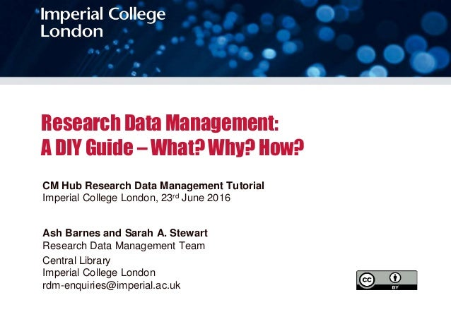 Research Data Management: A DIY Guide – What? Why? How? CM Hub Research Data Management Tutorial Imperial College London, ...