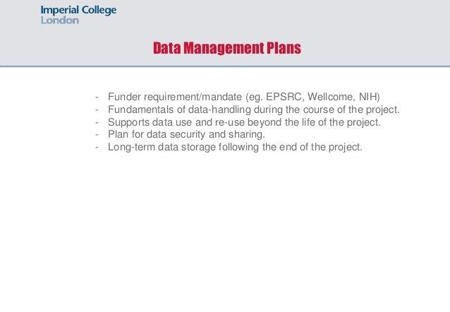 Data Management Plans - Funder requirement/mandate (eg. EPSRC, Wellcome, NIH) - Fundamentals of data-handling during the c...