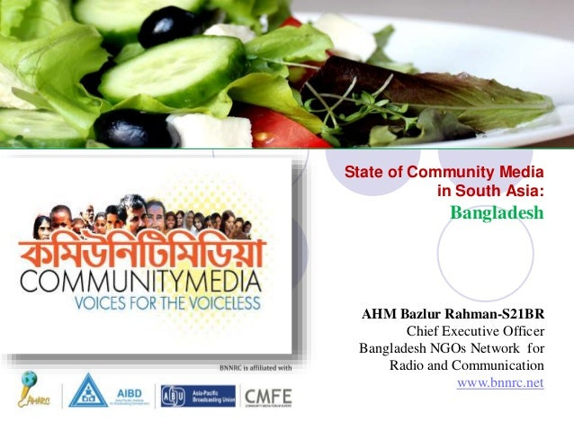 State of Community Media in South Asia: Bangladesh AHM Bazlur Rahman-S21BR Chief Executive Officer Bangladesh NGOs Network...
