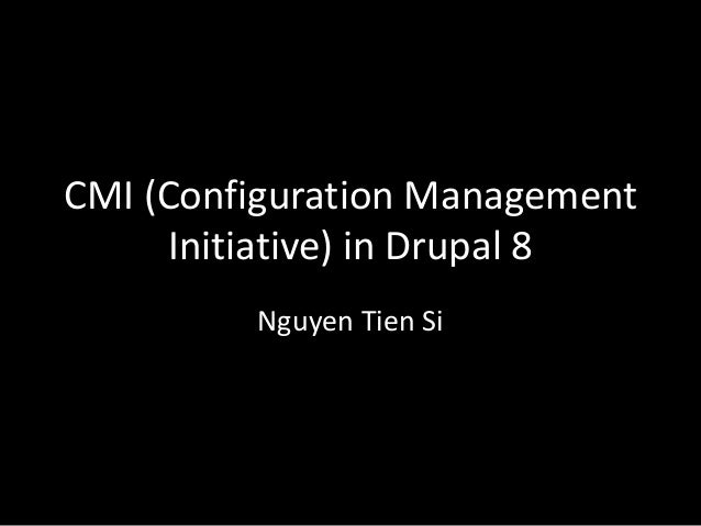 CMI (Configuration Management Initiative) in Drupal 8 Nguyen Tien Si