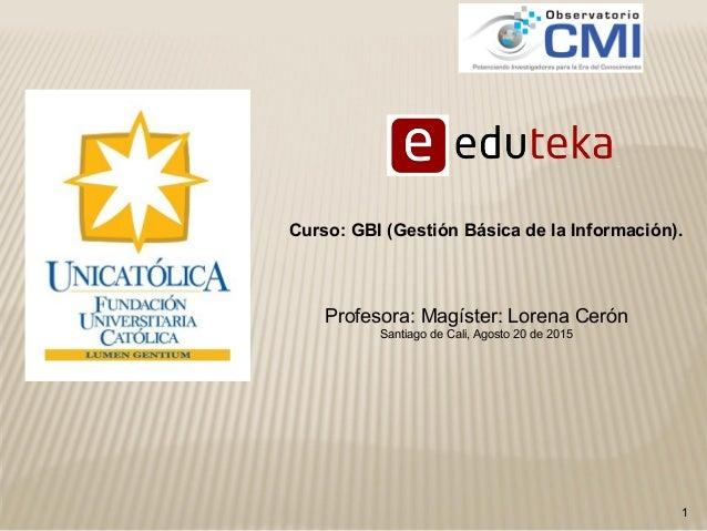 1 Profesora: Magíster: Lorena Cerón Santiago de Cali, Agosto 20 de 2015 Curso: GBI (Gestión Básica de la Información).