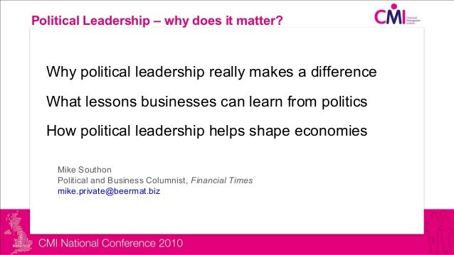 Political Leadership – why does it matter? Why political leadership really makes a difference What lessons businesses can ...