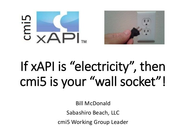 "If xAPI is ""electricity"", then cmi5 is your ""wall socket""! Bill McDonald Sabashiro Beach, LLC cmi5 Working Group Leader"