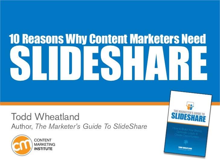 10 Reasons Why Content Marketers NeedSlideShareTodd WheatlandAuthor, The Marketer's Guide To SlideShare
