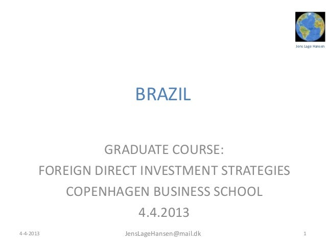 Jens Lage HansenBRAZILGRADUATE COURSE:FOREIGN DIRECT INVESTMENT STRATEGIESCOPENHAGEN BUSINESS SCHOOL4.4.201314-4-2013 Jens...