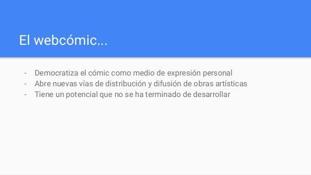 El webcómic... - Democratiza el cómic como medio de expresión personal - Abre nuevas vías de distribución y difusión de ob...