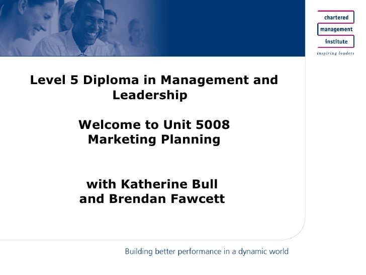 Level 5 Diploma in Management and Leadership  Welcome to Unit 5008 Marketing Planning with Katherine Bull  and Brendan Faw...