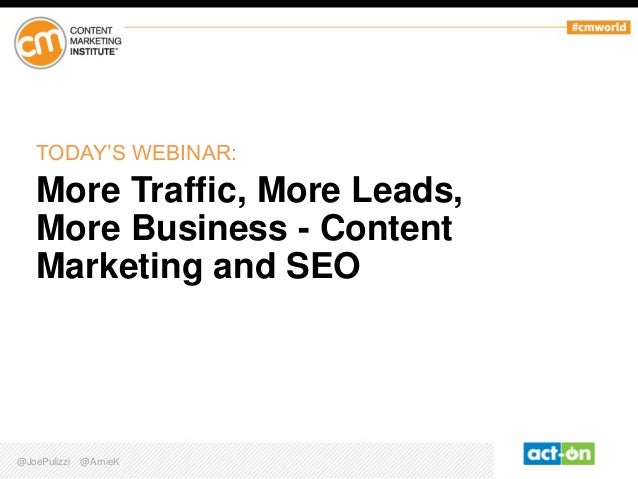 TODAY'S WEBINAR:  More Traffic, More Leads, More Business - Content Marketing and SEO  @JoePulizzi  @ArnieK