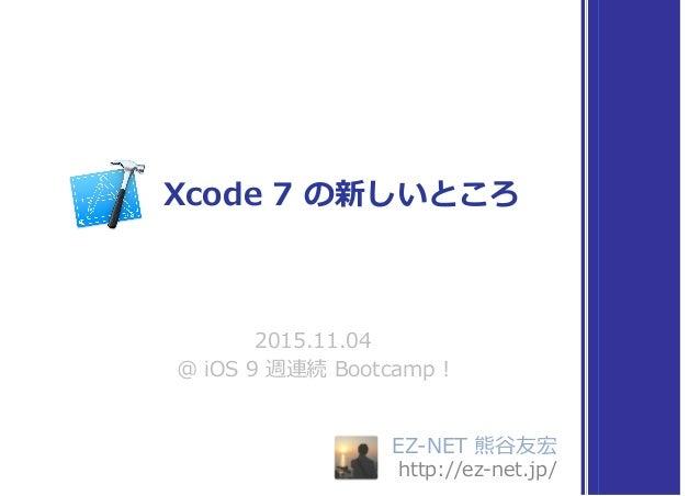 EZ-NET 熊⾕友宏 http://ez-net.jp/ 2015.11.04 @ iOS 9 週連続 Bootcamp ! Xcode 7 の新しいところ