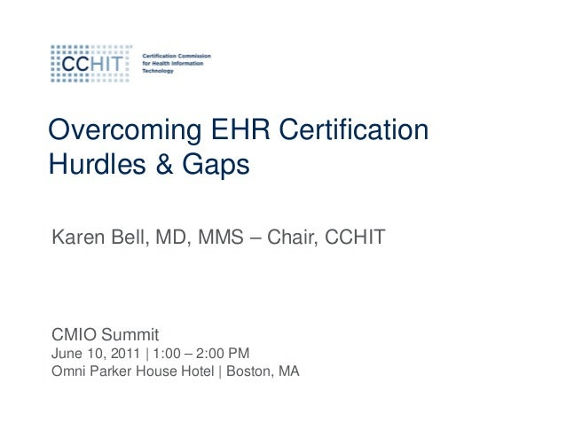 Overcoming EHR CertificationHurdles & GapsKaren Bell, MD, MMS – Chair, CCHITCMIO SummitJune 10, 2011 | 1:00 – 2:00 PMOmni ...