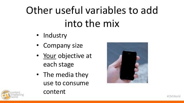 #CMWorld  Other useful variables to add  into the mix  • Industry  • Company size  • Your objective at  each stage  • The ...