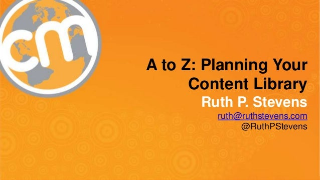 A to Z: Planning Your  Content Library  Ruth P. Stevens  ruth@ruthstevens.com  @RuthPStevens  #CMWorld