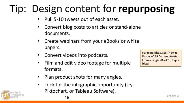 Tip: Design content for repurposing  #CMWorld  • Pull 5-10 tweets out of each asset.  • Convert blog posts to articles or ...