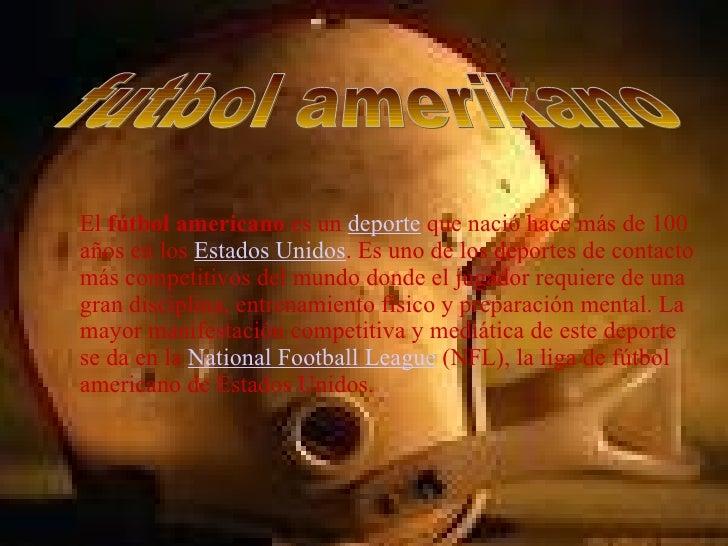El  fútbol americano  es un  deporte  que nació hace más de 100 años en los  Estados Unidos . Es uno de los deportes de co...