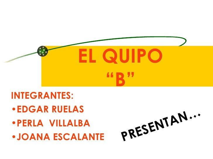 """EL QUIPO  """"B""""  <ul><li>INTEGRANTES: </li></ul><ul><li>EDGAR RUELAS </li></ul><ul><li>PERLA  VILLALBA </li></ul><ul><li>JOA..."""