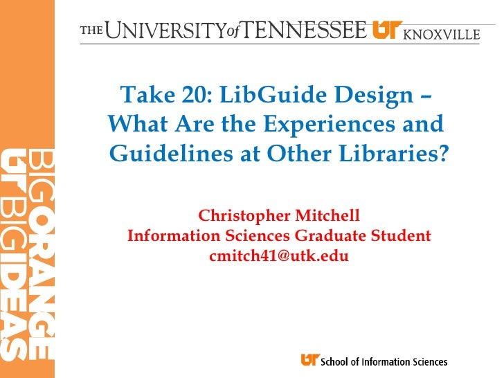 Take 20: LibGuide Design –What Are the Experiences andGuidelines at Other Libraries?         Christopher Mitchell Informat...