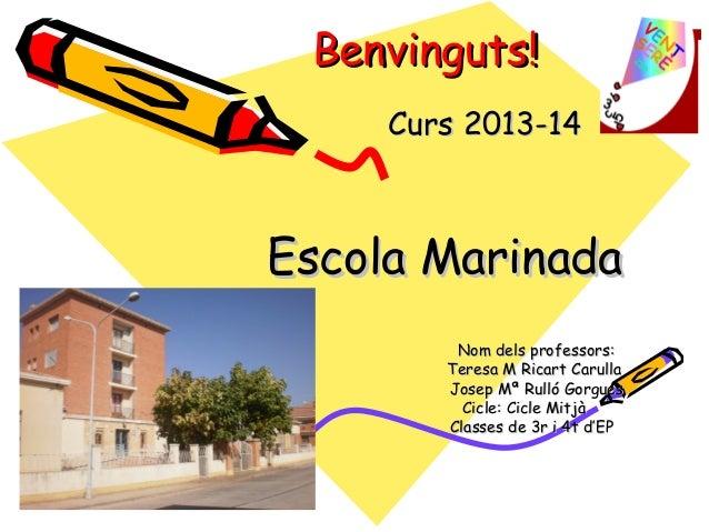 Benvinguts!Benvinguts! Curs 2013-14Curs 2013-14 Escola MarinadaEscola Marinada Nom dels professors:Nom dels professors: Te...