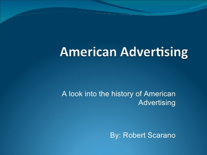 A look into the history of American Advertising By: Robert Scarano