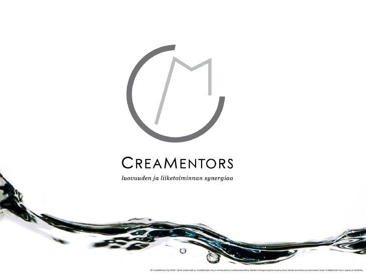 © CreaMentors Oy 2010. Tämä materiaali on CreaMentors Oy:n omaisuutta ja luottamuksellista. Näiden tietojen käyttö muuhun ...