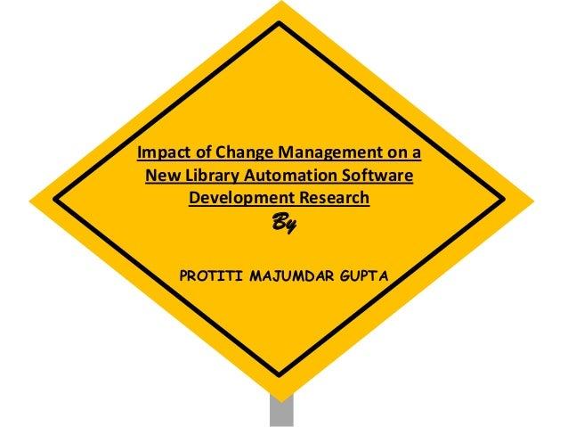 Impact of Change Management on a New Library Automation Software Development Research By PROTITI MAJUMDAR GUPTA
