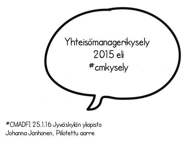 Yhteisömanagerikysely 2015 eli #cmkysely #CMADFI 25.1.16 Jyväskylän yliopisto Johanna Janhonen, Piilotettu aarre