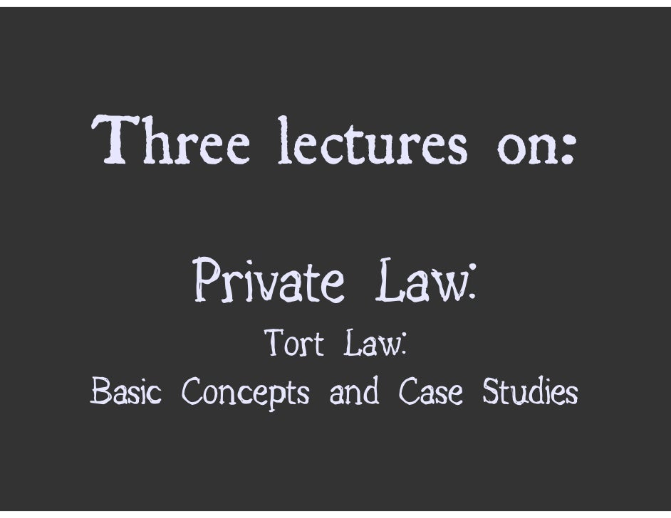 Three lectures on:       Private Law:            Tort Law: Basic Concepts and Case Studies
