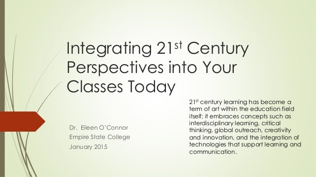 Integrating 21st Century Perspectives into Your Classes Today Dr. Eileen O'Connor Empire State College January 2015 21st c...