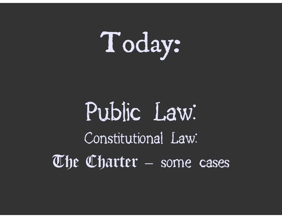 Today:      Public Law:     Constitutional Law: The Charter – some cases