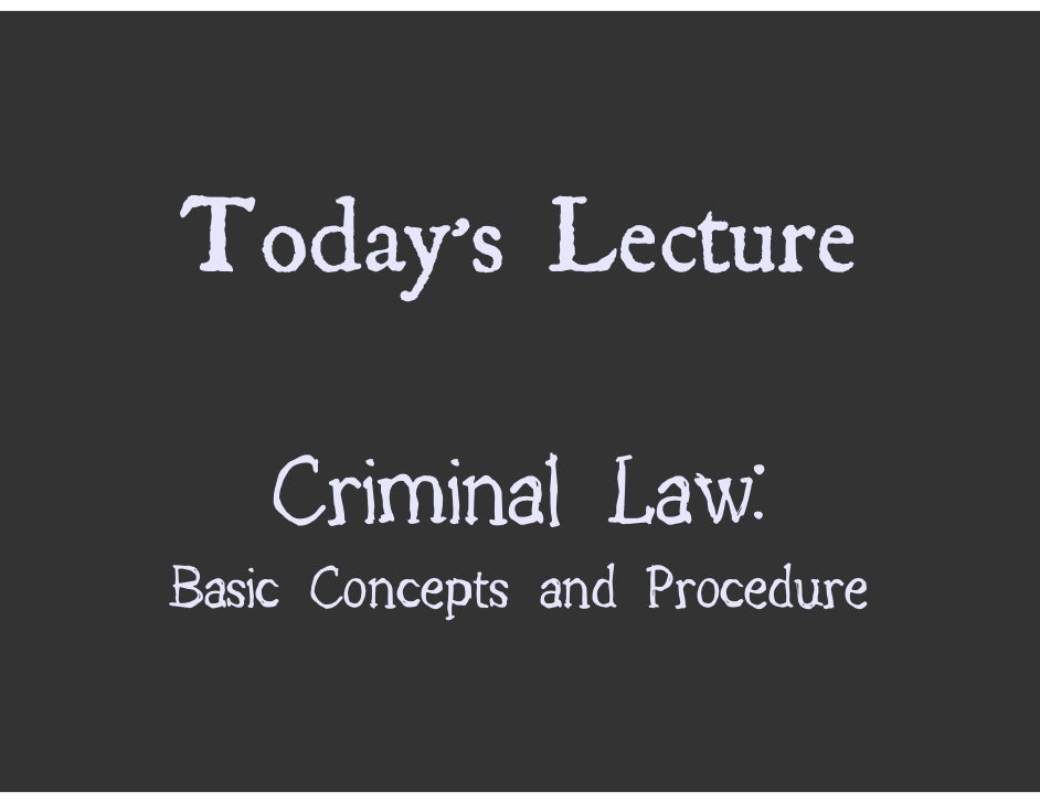 Today's Lecture      Criminal Law: Basic Concepts and Procedure