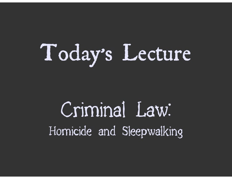 Today's Lecture    Criminal Law: Homicide and Sleepwalking