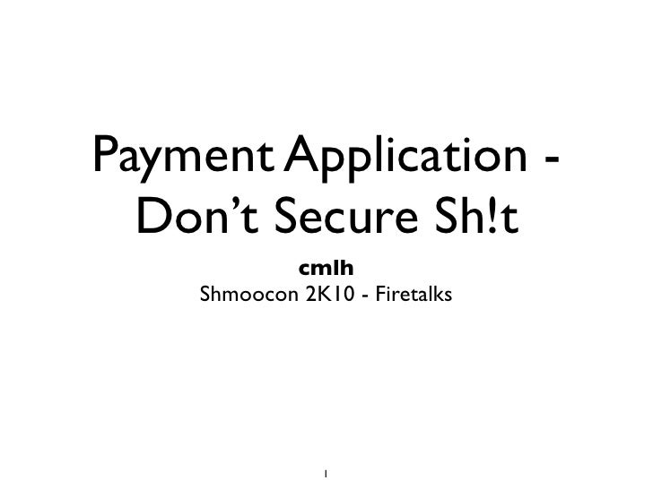 Payment Application -   Don't Secure Sh!t                cmlh      Shmoocon 2K10 - Firetalks    Last Updated 28 February 2...