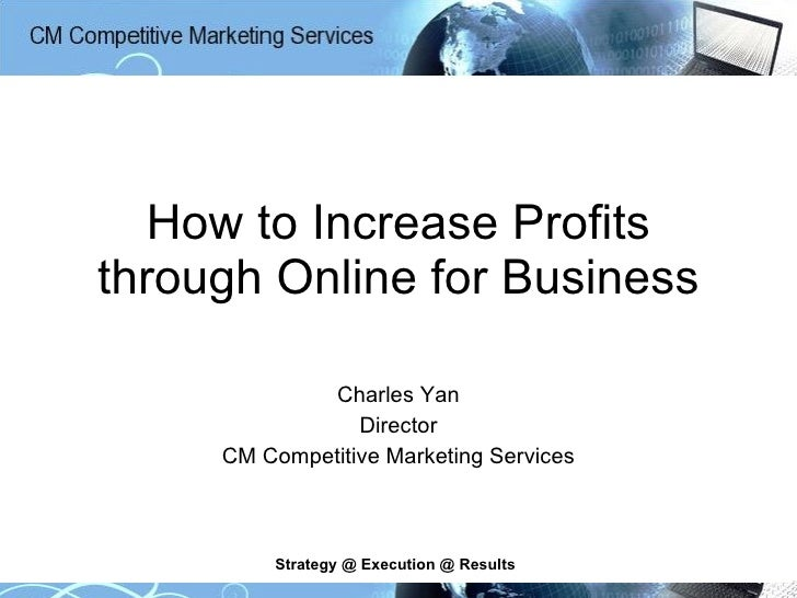 How to Increase Profits through Online for Business Charles Yan Director CM Competitive Marketing Services Strategy @ Exec...